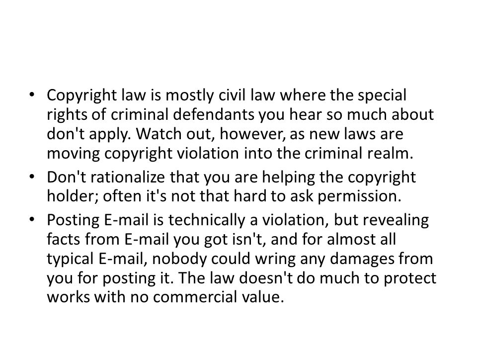 Copyright law is mostly civil law where the special rights of criminal defendants you hear so much about don t apply. Watch out, however, as new laws are moving copyright violation into the criminal realm.