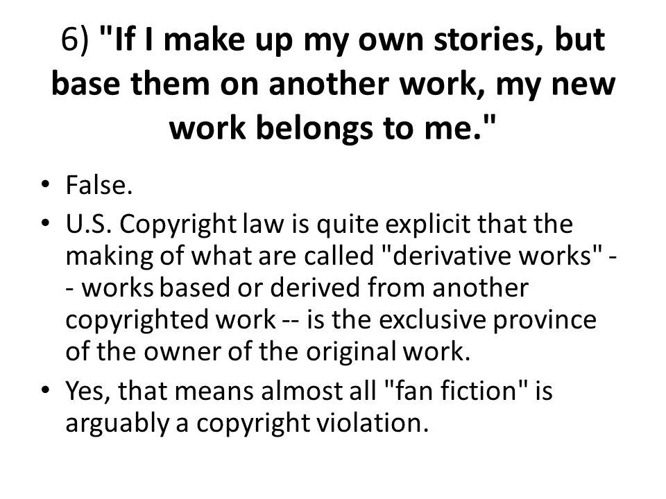6) If I make up my own stories, but base them on another work, my new work belongs to me.