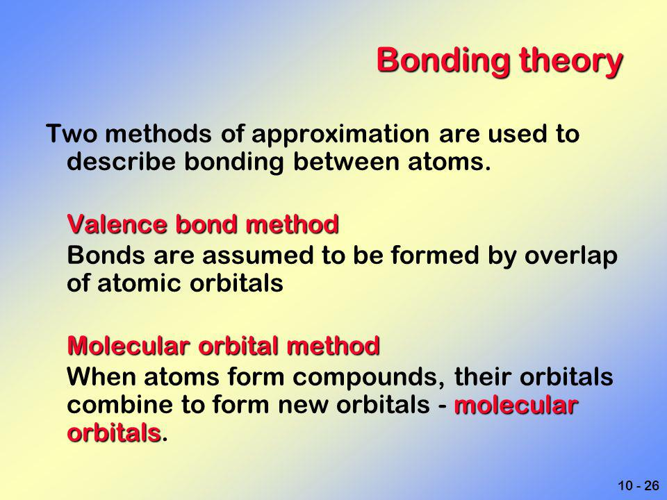 Bonding theory Two methods of approximation are used to describe bonding between atoms. Valence bond method.
