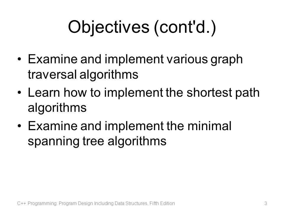 Objectives (cont d.) Examine and implement various graph traversal algorithms. Learn how to implement the shortest path algorithms.