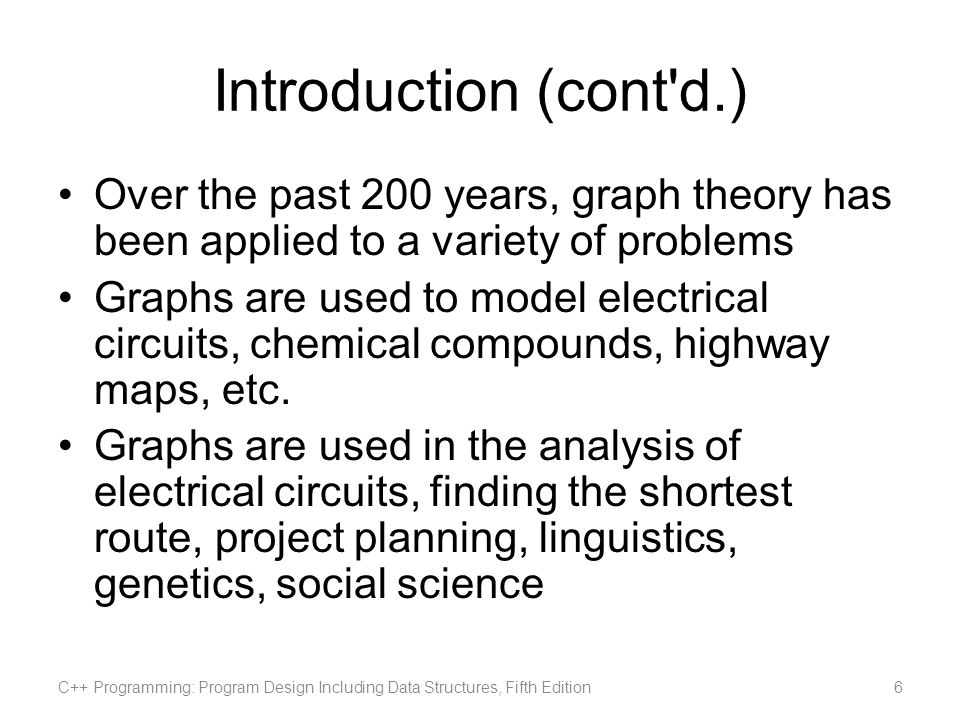Introduction (cont d.) Over the past 200 years, graph theory has been applied to a variety of problems.
