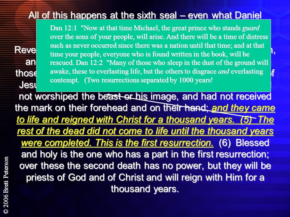 All of this happens at the sixth seal – even what Daniel prophesied: The second Resurrection – judgment Revelation 20:4-6 Then I saw thrones, and they sat on them, and judgment was given to them. And I saw the souls of those who had been beheaded because of their testimony of Jesus and because of the word of God, and those who had not worshiped the beast or his image, and had not received the mark on their forehead and on their hand; and they came to life and reigned with Christ for a thousand years. (5) The rest of the dead did not come to life until the thousand years were completed. This is the first resurrection. (6) Blessed and holy is the one who has a part in the first resurrection; over these the second death has no power, but they will be priests of God and of Christ and will reign with Him for a thousand years.