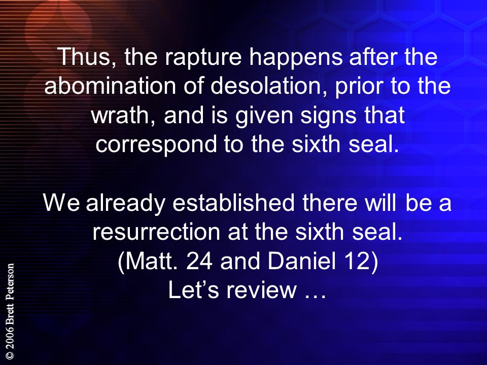 Thus, the rapture happens after the abomination of desolation, prior to the wrath, and is given signs that correspond to the sixth seal.