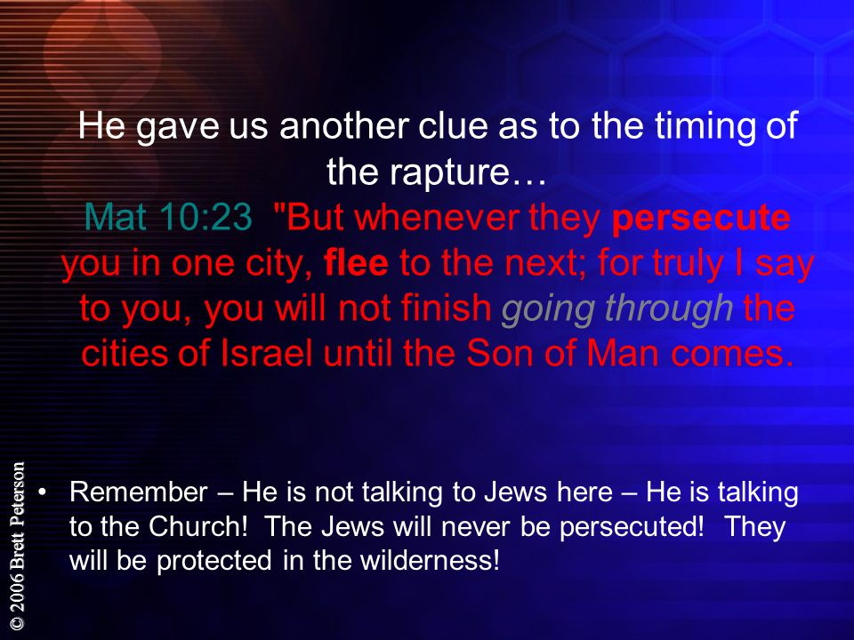He gave us another clue as to the timing of the rapture… Mat 10:23 But whenever they persecute you in one city, flee to the next; for truly I say to you, you will not finish going through the cities of Israel until the Son of Man comes.