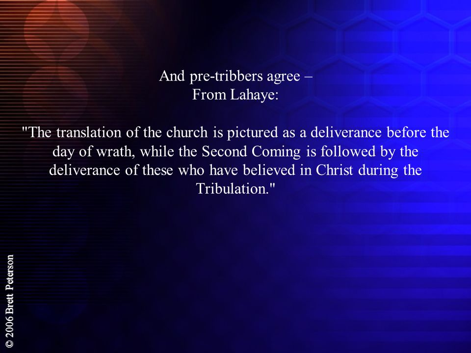 And pre-tribbers agree – From Lahaye: The translation of the church is pictured as a deliverance before the day of wrath, while the Second Coming is followed by the deliverance of these who have believed in Christ during the Tribulation.