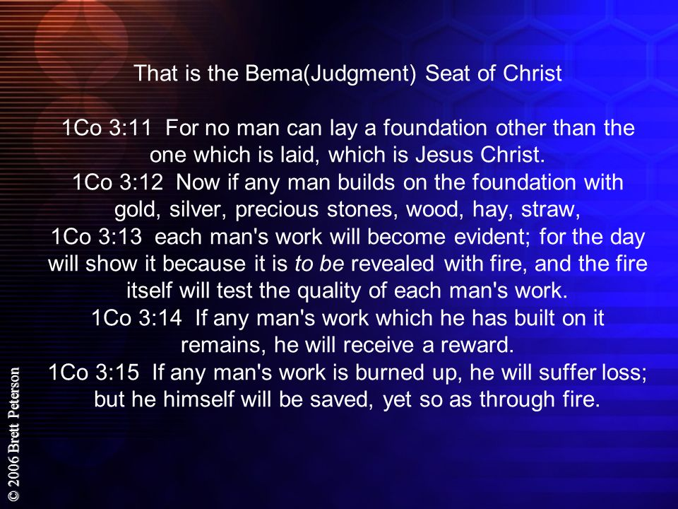 That is the Bema(Judgment) Seat of Christ 1Co 3:11 For no man can lay a foundation other than the one which is laid, which is Jesus Christ.