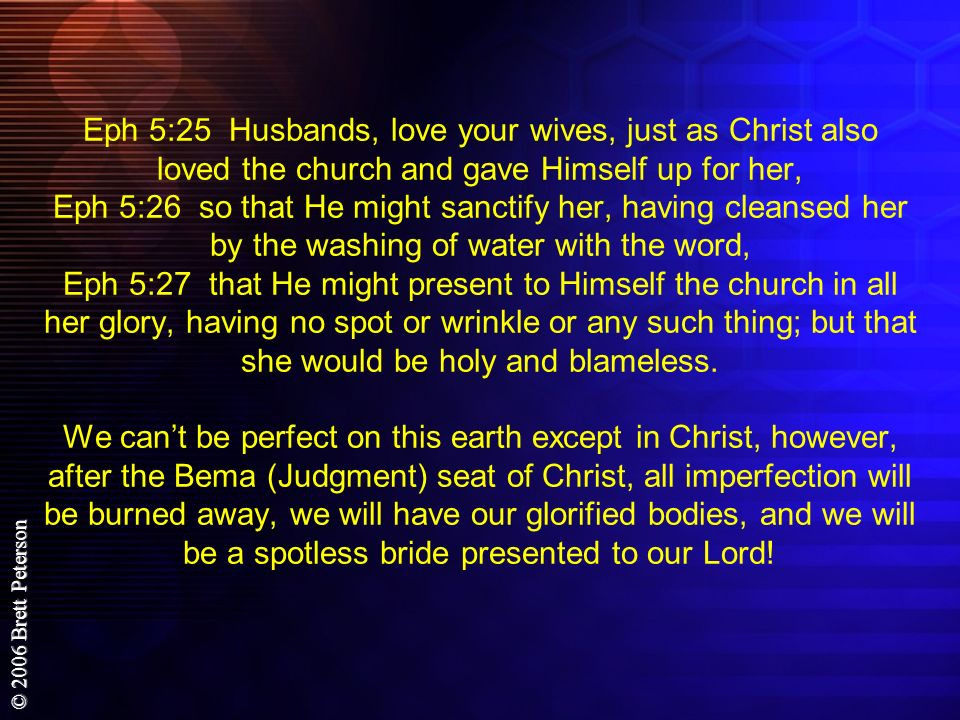 Eph 5:25 Husbands, love your wives, just as Christ also loved the church and gave Himself up for her, Eph 5:26 so that He might sanctify her, having cleansed her by the washing of water with the word, Eph 5:27 that He might present to Himself the church in all her glory, having no spot or wrinkle or any such thing; but that she would be holy and blameless.