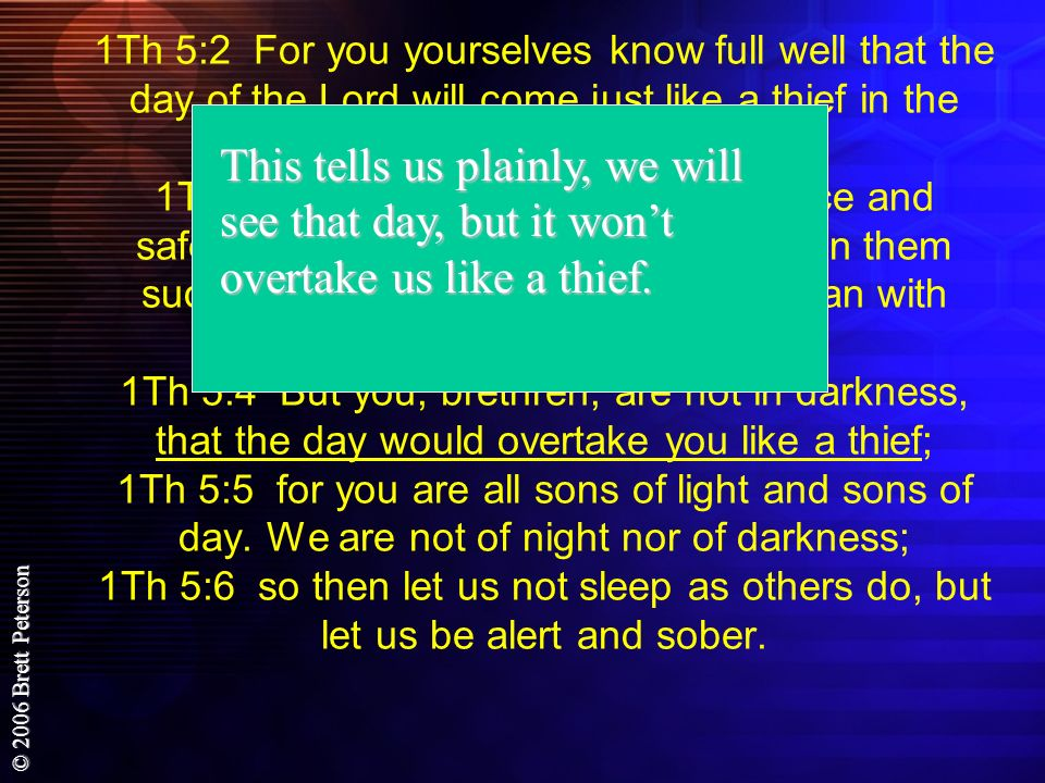 1Th 5:2 For you yourselves know full well that the day of the Lord will come just like a thief in the night. 1Th 5:3 While they are saying, Peace and safety! then destruction will come upon them suddenly like labor pains upon a woman with child, and they will not escape. 1Th 5:4 But you, brethren, are not in darkness, that the day would overtake you like a thief; 1Th 5:5 for you are all sons of light and sons of day. We are not of night nor of darkness; 1Th 5:6 so then let us not sleep as others do, but let us be alert and sober.