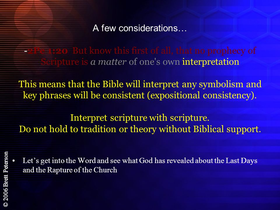A few considerations… -2Pe 1:20 But know this first of all, that no prophecy of Scripture is a matter of one s own interpretation This means that the Bible will interpret any symbolism and key phrases will be consistent (expositional consistency). Interpret scripture with scripture. Do not hold to tradition or theory without Biblical support.