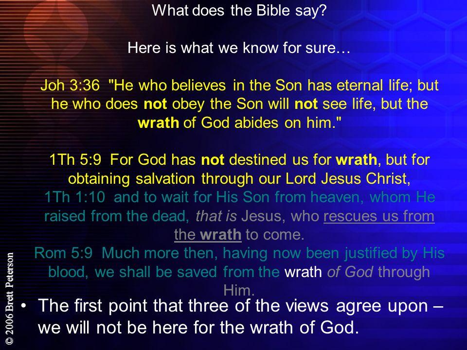 What does the Bible say Here is what we know for sure… Joh 3:36 He who believes in the Son has eternal life; but he who does not obey the Son will not see life, but the wrath of God abides on him. 1Th 5:9 For God has not destined us for wrath, but for obtaining salvation through our Lord Jesus Christ, 1Th 1:10 and to wait for His Son from heaven, whom He raised from the dead, that is Jesus, who rescues us from the wrath to come. Rom 5:9 Much more then, having now been justified by His blood, we shall be saved from the wrath of God through Him.