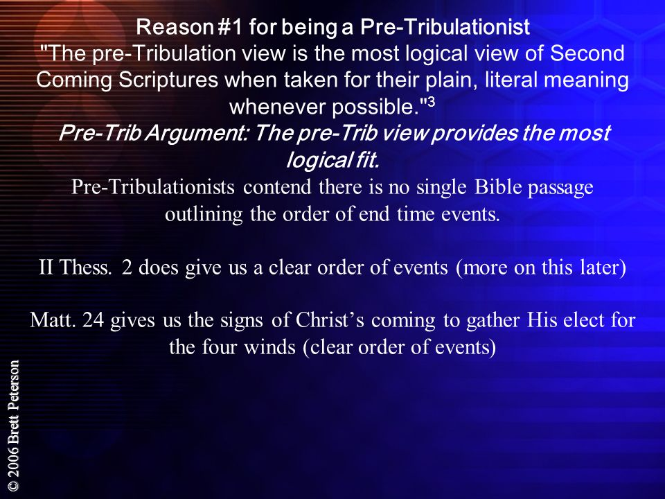 Reason #1 for being a Pre-Tribulationist The pre-Tribulation view is the most logical view of Second Coming Scriptures when taken for their plain, literal meaning whenever possible. 3 Pre-Trib Argument: The pre-Trib view provides the most logical fit.
