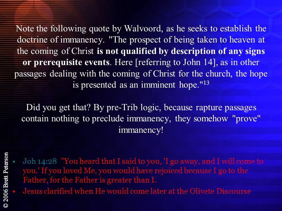 Note the following quote by Walvoord, as he seeks to establish the doctrine of immanency. The prospect of being taken to heaven at the coming of Christ is not qualified by description of any signs or prerequisite events. Here [referring to John 14], as in other passages dealing with the coming of Christ for the church, the hope is presented as an imminent hope. 13 Did you get that By pre-Trib logic, because rapture passages contain nothing to preclude immanency, they somehow prove immanency!