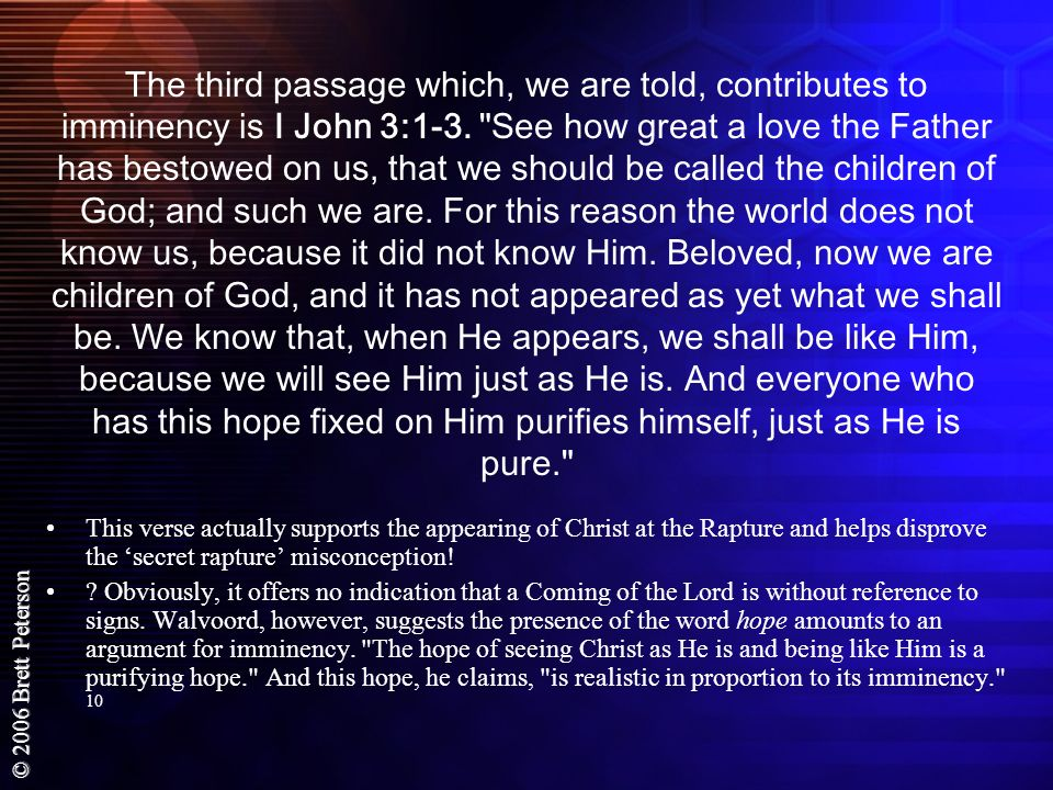 The third passage which, we are told, contributes to imminency is I John 3:1-3. See how great a love the Father has bestowed on us, that we should be called the children of God; and such we are. For this reason the world does not know us, because it did not know Him. Beloved, now we are children of God, and it has not appeared as yet what we shall be. We know that, when He appears, we shall be like Him, because we will see Him just as He is. And everyone who has this hope fixed on Him purifies himself, just as He is pure.