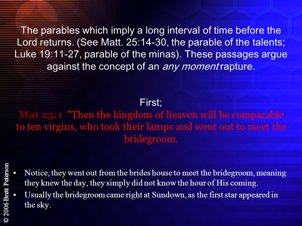 The parables which imply a long interval of time before the Lord returns. (See Matt. 25:14-30, the parable of the talents; Luke 19:11-27, parable of the minas). These passages argue against the concept of an any moment rapture. First; Mat 25:1 Then the kingdom of heaven will be comparable to ten virgins, who took their lamps and went out to meet the bridegroom.