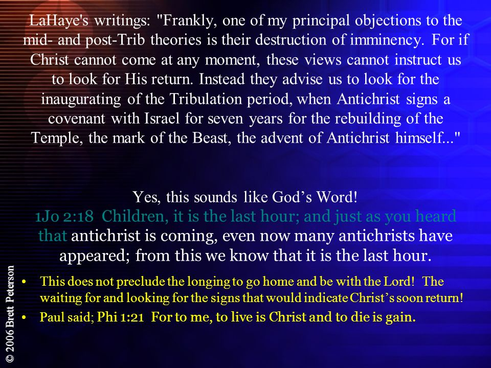 LaHaye s writings: Frankly, one of my principal objections to the mid- and post-Trib theories is their destruction of imminency. For if Christ cannot come at any moment, these views cannot instruct us to look for His return. Instead they advise us to look for the inaugurating of the Tribulation period, when Antichrist signs a covenant with Israel for seven years for the rebuilding of the Temple, the mark of the Beast, the advent of Antichrist himself... Yes, this sounds like God's Word! 1Jo 2:18 Children, it is the last hour; and just as you heard that antichrist is coming, even now many antichrists have appeared; from this we know that it is the last hour.