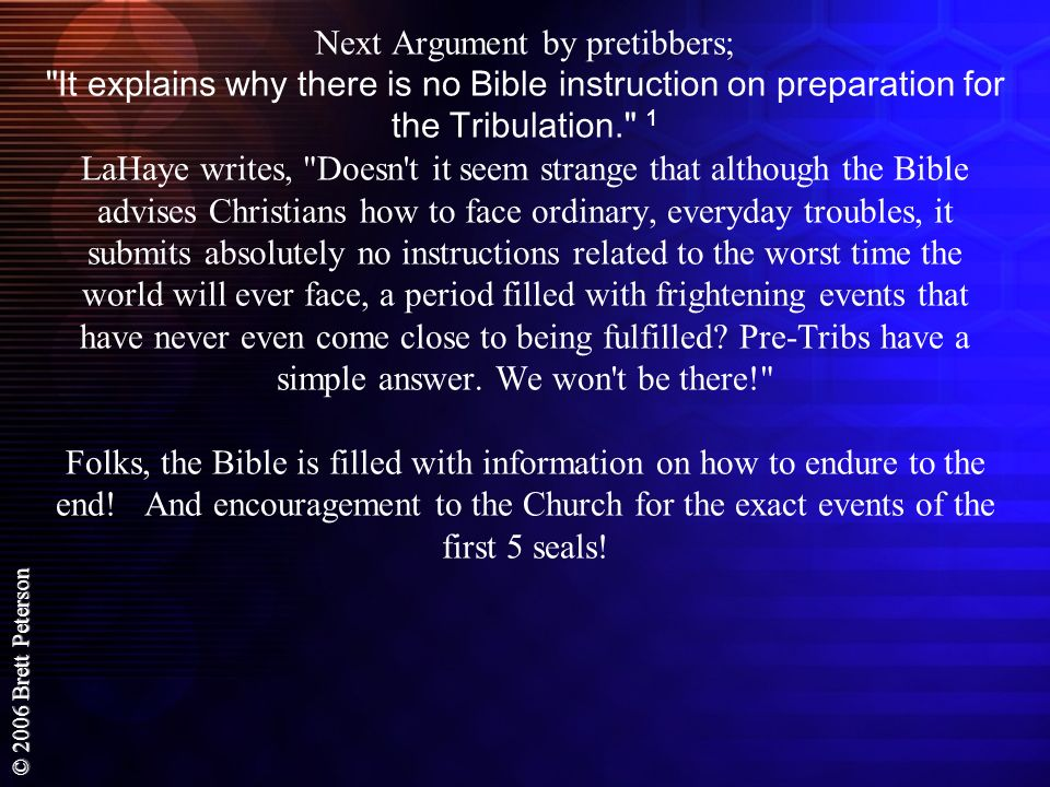 Next Argument by pretibbers; It explains why there is no Bible instruction on preparation for the Tribulation. 1 LaHaye writes, Doesn t it seem strange that although the Bible advises Christians how to face ordinary, everyday troubles, it submits absolutely no instructions related to the worst time the world will ever face, a period filled with frightening events that have never even come close to being fulfilled.