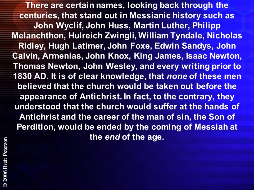 There are certain names, looking back through the centuries, that stand out in Messianic history such as John Wyclif, John Huss, Martin Luther, Philipp Melanchthon, Hulreich Zwingli, William Tyndale, Nicholas Ridley, Hugh Latimer, John Foxe, Edwin Sandys, John Calvin, Armenias, John Knox, King James, Isaac Newton, Thomas Newton, John Wesley, and every writing prior to 1830 AD.
