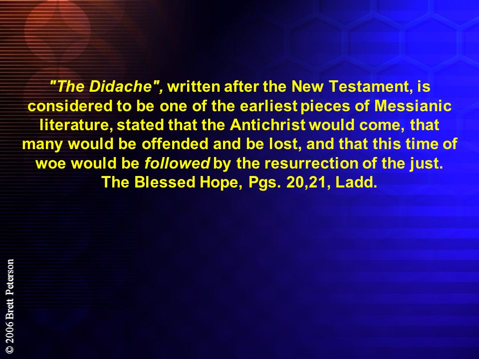 The Didache , written after the New Testament, is considered to be one of the earliest pieces of Messianic literature, stated that the Antichrist would come, that many would be offended and be lost, and that this time of woe would be followed by the resurrection of the just.