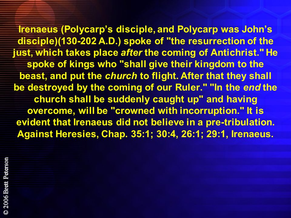 Irenaeus (Polycarp's disciple, and Polycarp was John's disciple)( A.D.) spoke of the resurrection of the just, which takes place after the coming of Antichrist. He spoke of kings who shall give their kingdom to the beast, and put the church to flight.