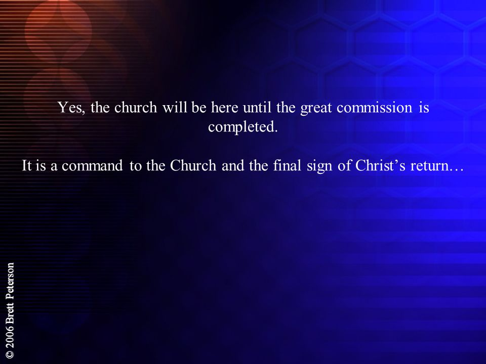Yes, the church will be here until the great commission is completed