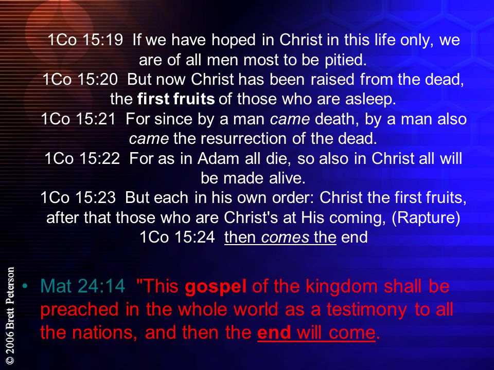 1Co 15:19 If we have hoped in Christ in this life only, we are of all men most to be pitied. 1Co 15:20 But now Christ has been raised from the dead, the first fruits of those who are asleep. 1Co 15:21 For since by a man came death, by a man also came the resurrection of the dead. 1Co 15:22 For as in Adam all die, so also in Christ all will be made alive. 1Co 15:23 But each in his own order: Christ the first fruits, after that those who are Christ s at His coming, (Rapture) 1Co 15:24 then comes the end