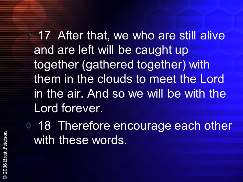 17 After that, we who are still alive and are left will be caught up together (gathered together) with them in the clouds to meet the Lord in the air. And so we will be with the Lord forever.