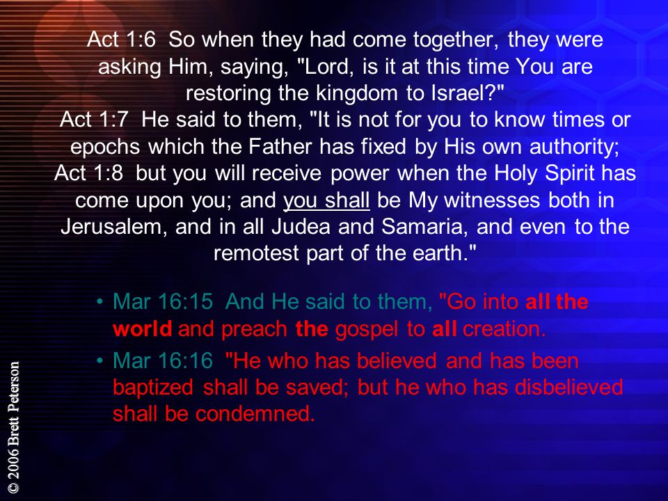 Act 1:6 So when they had come together, they were asking Him, saying, Lord, is it at this time You are restoring the kingdom to Israel Act 1:7 He said to them, It is not for you to know times or epochs which the Father has fixed by His own authority; Act 1:8 but you will receive power when the Holy Spirit has come upon you; and you shall be My witnesses both in Jerusalem, and in all Judea and Samaria, and even to the remotest part of the earth.