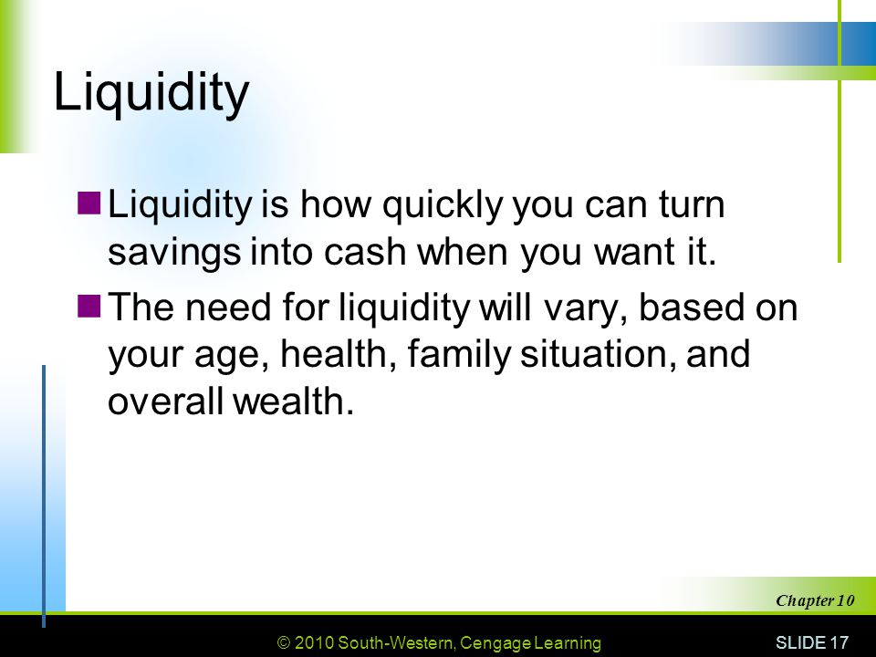 Liquidity Liquidity is how quickly you can turn savings into cash when you want it.