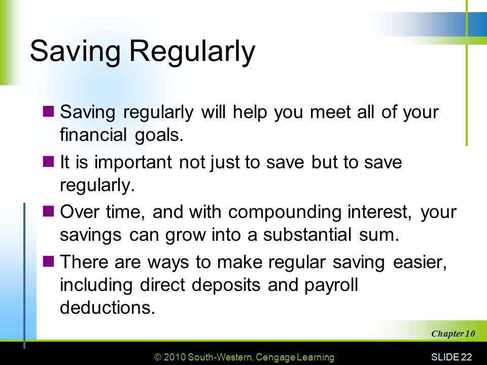 Saving Regularly Saving regularly will help you meet all of your financial goals. It is important not just to save but to save regularly.