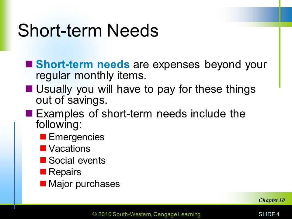 Short-term Needs Short-term needs are expenses beyond your regular monthly items. Usually you will have to pay for these things out of savings.