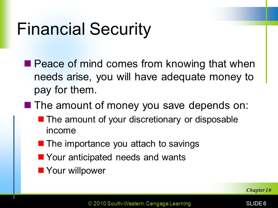 Financial Security Peace of mind comes from knowing that when needs arise, you will have adequate money to pay for them.