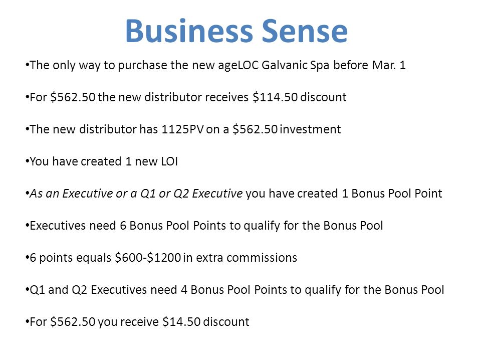 Business Sense The only way to purchase the new ageLOC Galvanic Spa before Mar. 1. For $562.50 the new distributor receives $114.50 discount.