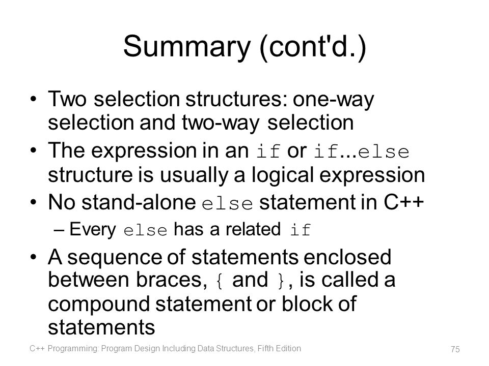 Summary (cont d.) Two selection structures: one-way selection and two-way selection.