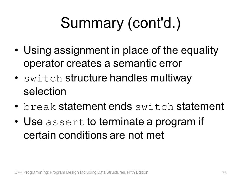 Summary (cont d.) Using assignment in place of the equality operator creates a semantic error. switch structure handles multiway selection.