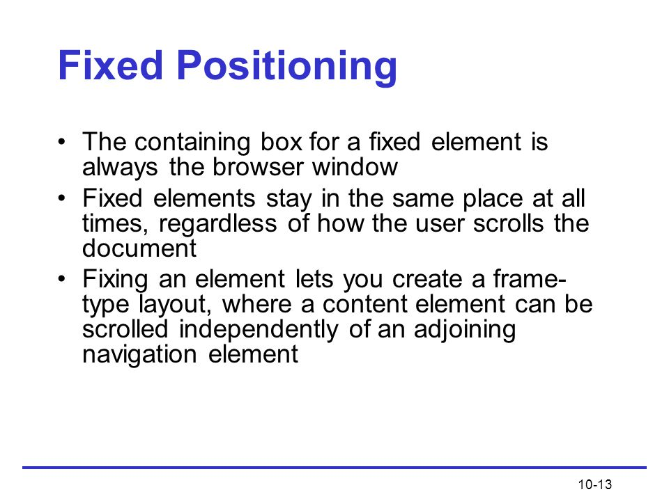 Fixed Positioning The containing box for a fixed element is always the browser window.