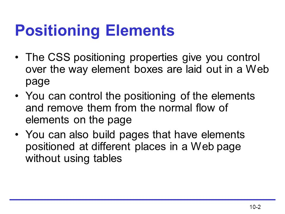 Positioning Elements The CSS positioning properties give you control over the way element boxes are laid out in a Web page.