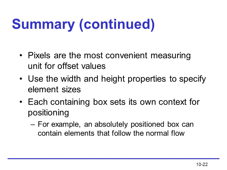 Summary (continued) Pixels are the most convenient measuring unit for offset values. Use the width and height properties to specify element sizes.