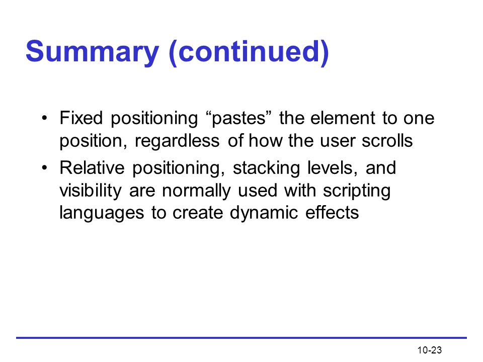 Summary (continued) Fixed positioning pastes the element to one position, regardless of how the user scrolls.