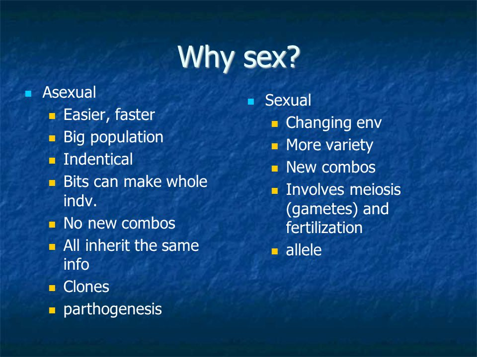 Why sex Asexual Easier, faster Sexual Changing env Big population
