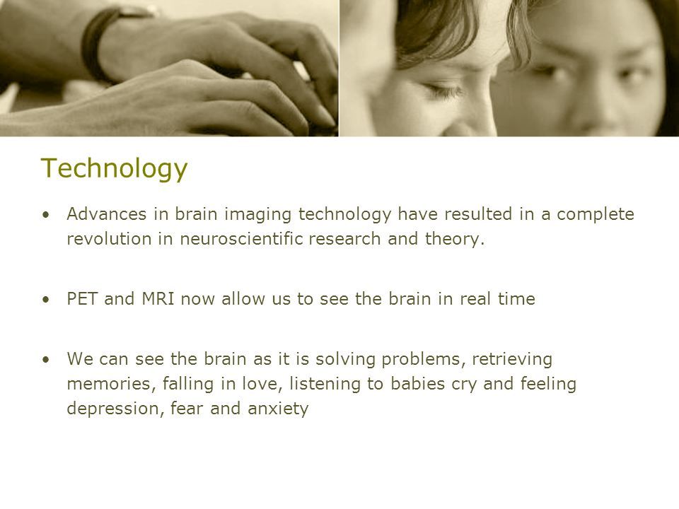 TechnologyAdvances in brain imaging technology have resulted in a complete revolution in neuroscientific research and theory.