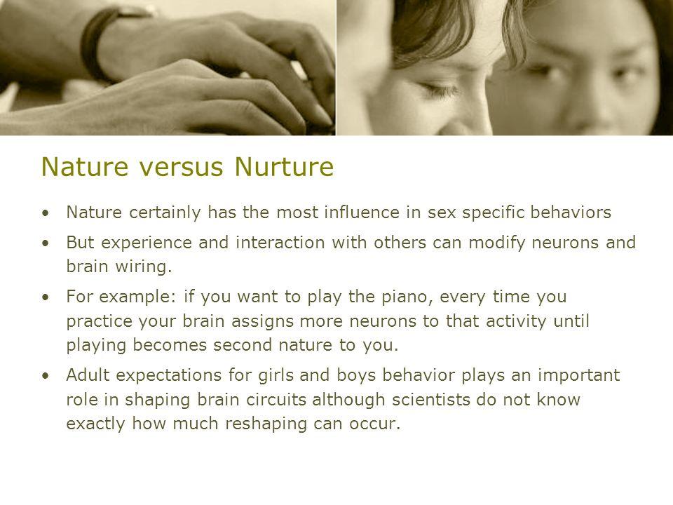 Nature versus NurtureNature certainly has the most influence in sex specific behaviors.