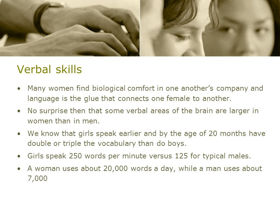 Verbal skillsMany women find biological comfort in one another's company and language is the glue that connects one female to another.