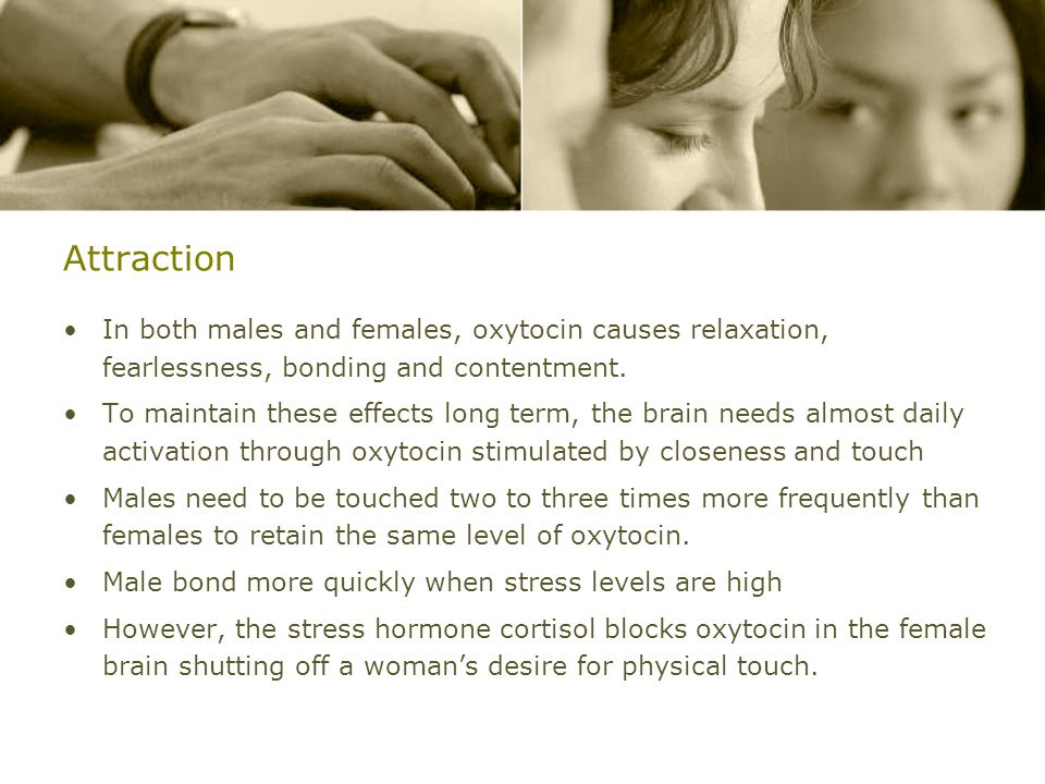 AttractionIn both males and females, oxytocin causes relaxation, fearlessness, bonding and contentment.