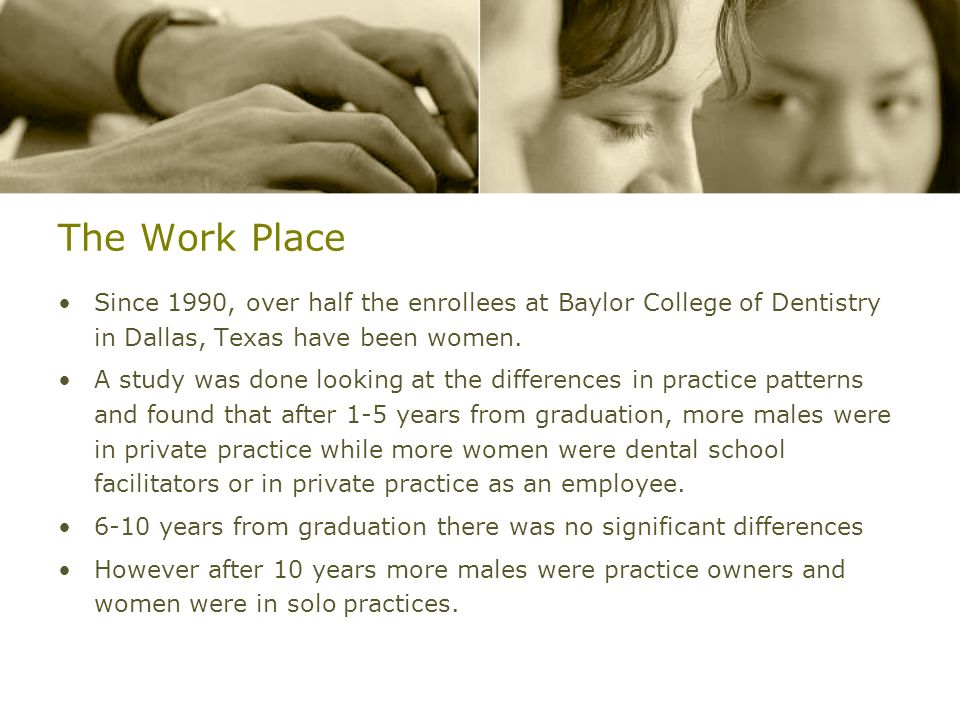 The Work PlaceSince 1990, over half the enrollees at Baylor College of Dentistry in Dallas, Texas have been women.