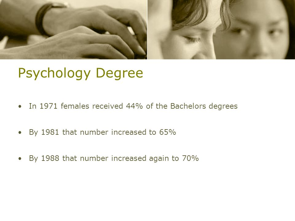 Psychology Degree In 1971 females received 44% of the Bachelors degrees. By 1981 that number increased to 65%