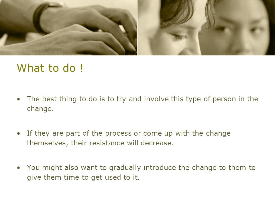 What to do !The best thing to do is to try and involve this type of person in the change.