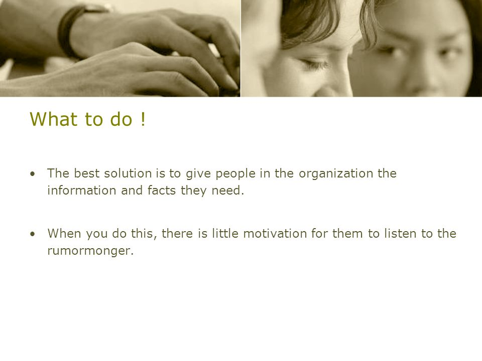What to do !The best solution is to give people in the organization the information and facts they need.