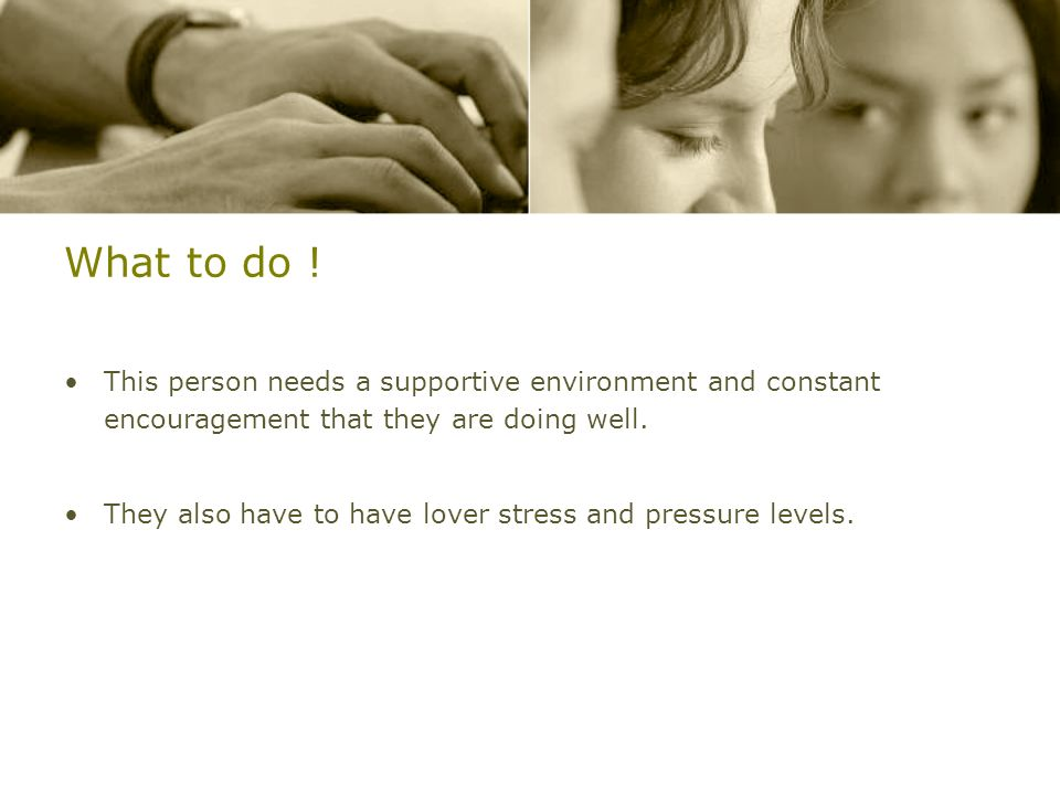What to do !This person needs a supportive environment and constant encouragement that they are doing well.