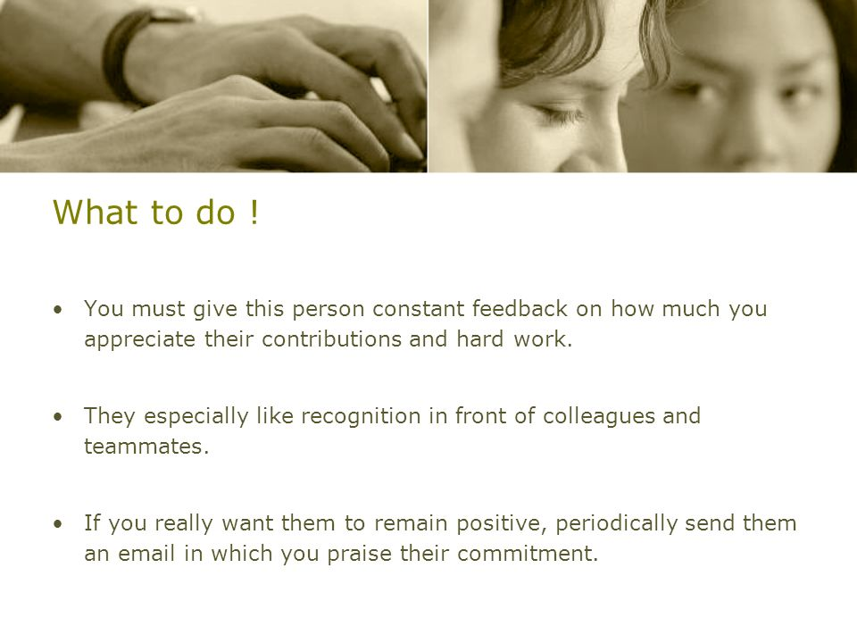 What to do !You must give this person constant feedback on how much you appreciate their contributions and hard work.