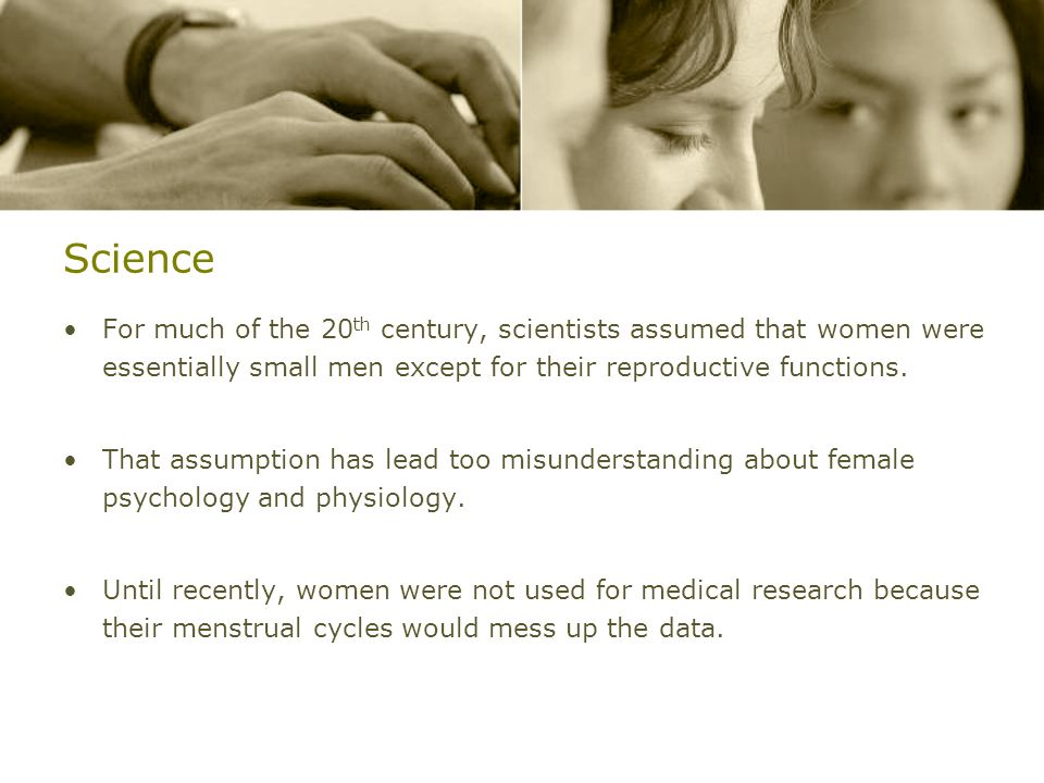Science For much of the 20th century, scientists assumed that women were essentially small men except for their reproductive functions.